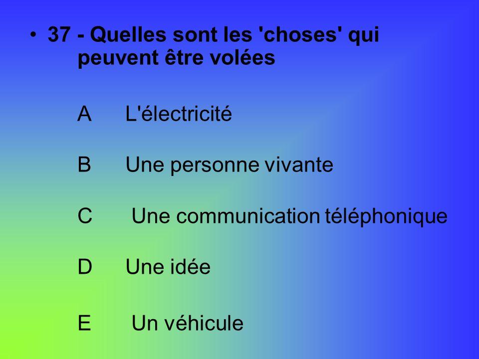 37 - Quelles sont les 'choses' qui peuvent être volées AL'électricité BUne personne vivante C Une communication téléphonique DUne idée E Un véhicule