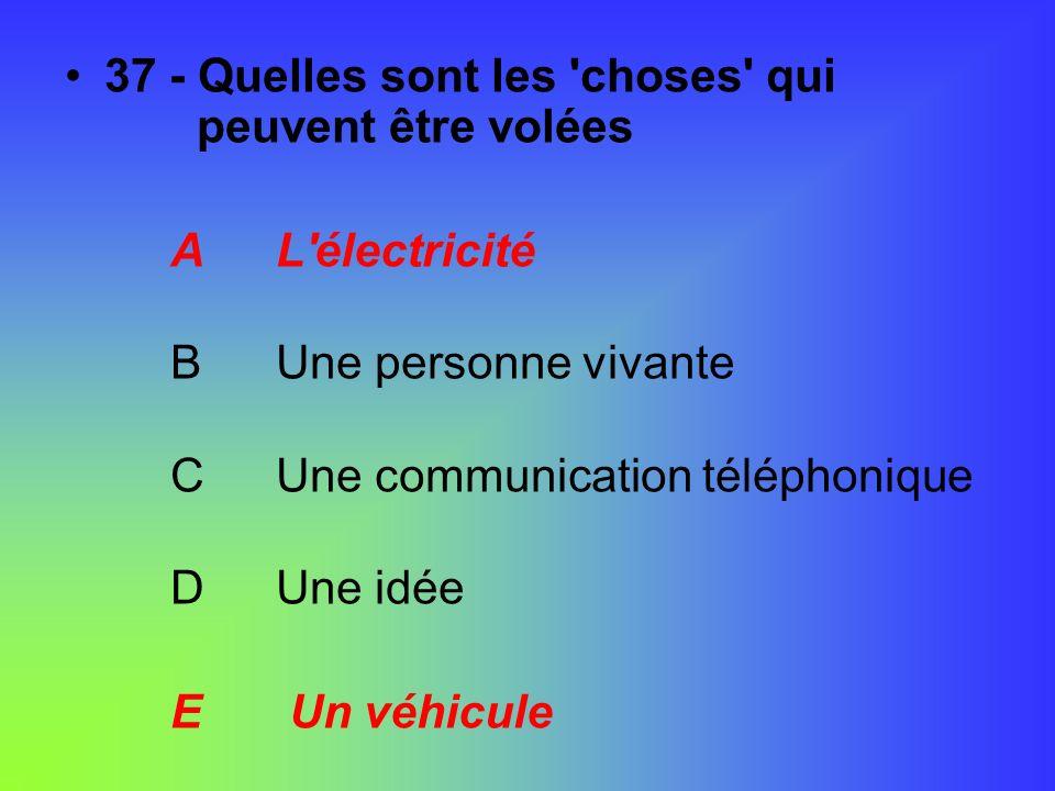 37 - Quelles sont les 'choses' qui peuvent être volées AL'électricité BUne personne vivante CUne communication téléphonique DUne idée E Un véhicule
