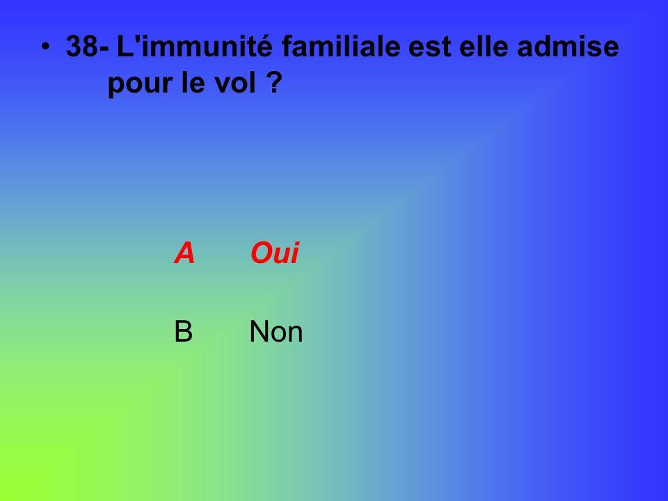 38- L'immunité familiale est elle admise pour le vol ? A Oui B Non
