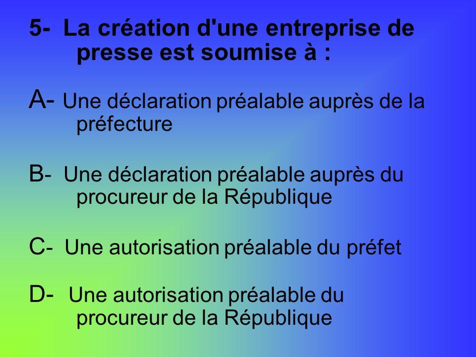 5- La création d'une entreprise de presse est soumise à : A- Une déclaration préalable auprès de la préfecture B - Une déclaration préalable auprès du