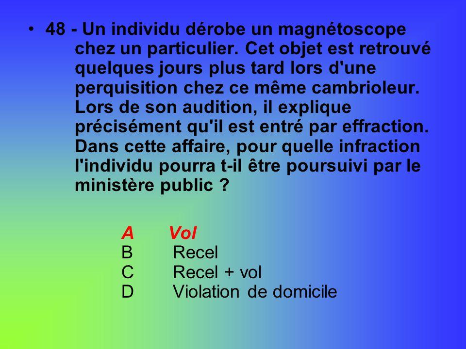 48 - Un individu dérobe un magnétoscope chez un particulier. Cet objet est retrouvé quelques jours plus tard lors d'une perquisition chez ce même camb