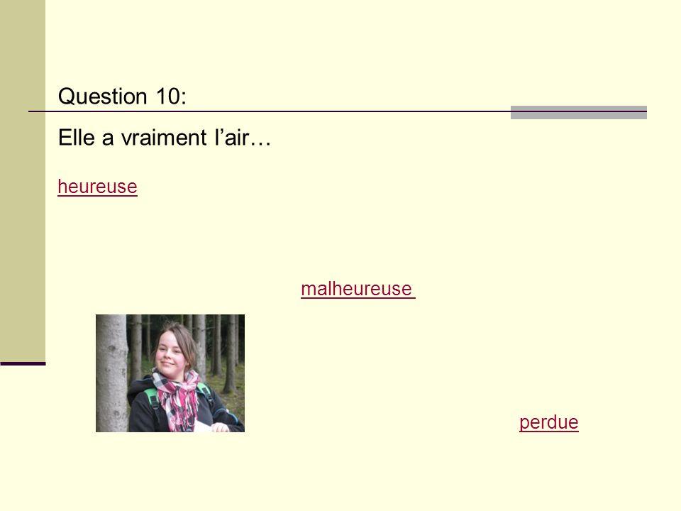 Question 10: Elle a vraiment lair… malheureuse heureuse perdue