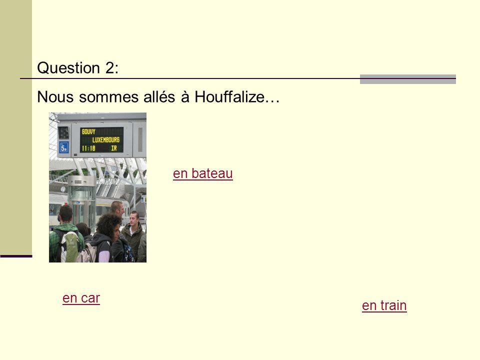 Question 2: Nous sommes allés à Houffalize… en train en car en bateau