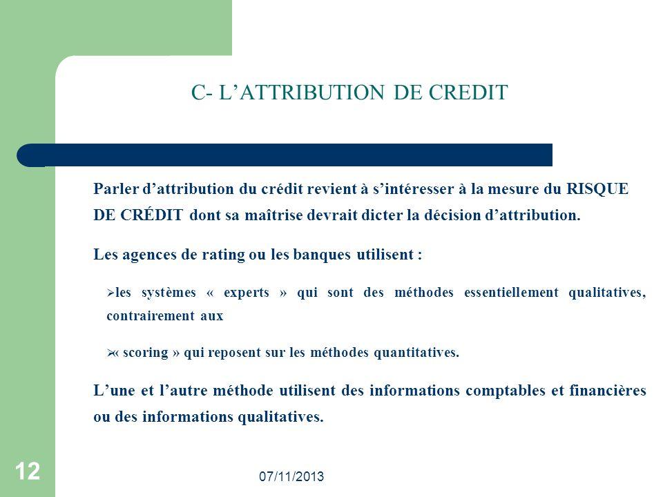 07/11/2013 12 C- LATTRIBUTION DE CREDIT Parler dattribution du crédit revient à sintéresser à la mesure du RISQUE DE CRÉDIT dont sa maîtrise devrait d