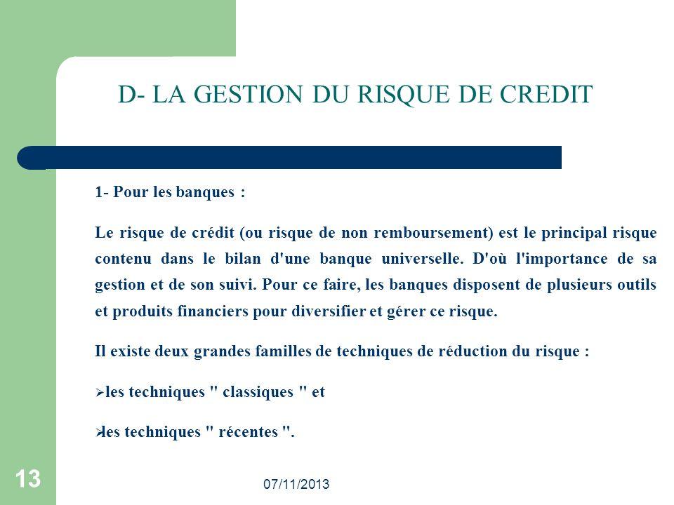 07/11/2013 13 D- LA GESTION DU RISQUE DE CREDIT 1- Pour les banques : Le risque de crédit (ou risque de non remboursement) est le principal risque con