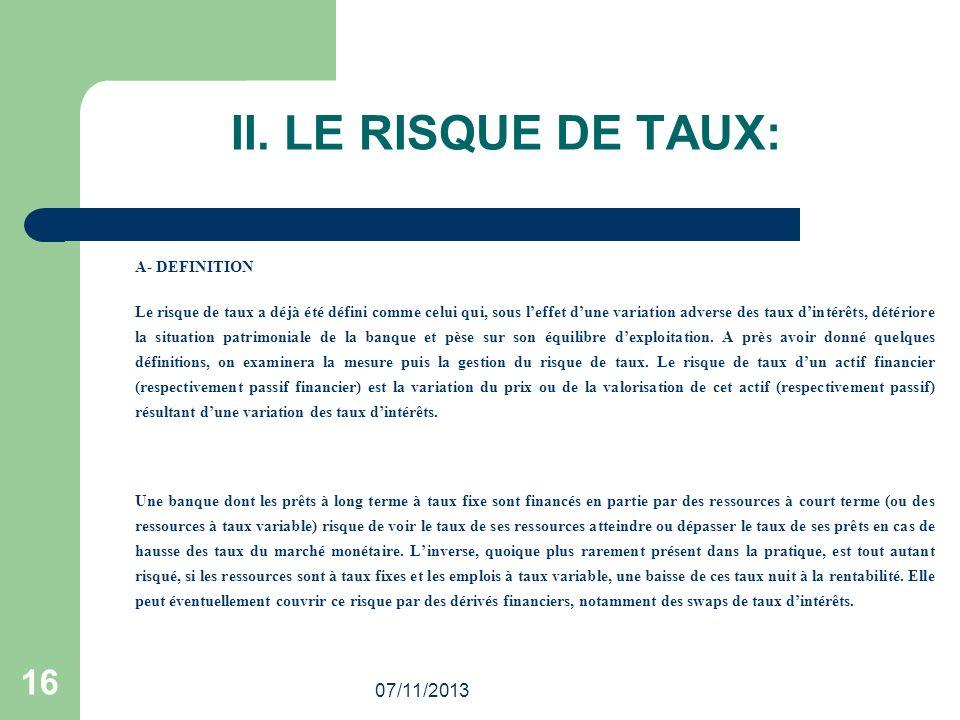 07/11/2013 16 II. LE RISQUE DE TAUX: A- DEFINITION Le risque de taux a déjà été défini comme celui qui, sous leffet dune variation adverse des taux di