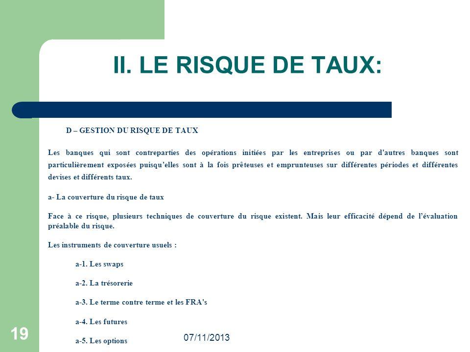 07/11/2013 19 II. LE RISQUE DE TAUX: D – GESTION DU RISQUE DE TAUX Les banques qui sont contreparties des opérations initiées par les entreprises ou p