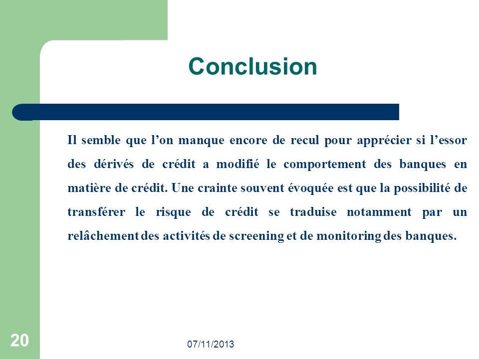 07/11/2013 20 Conclusion Il semble que lon manque encore de recul pour apprécier si lessor des dérivés de crédit a modifié le comportement des banques