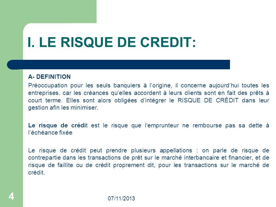 07/11/2013 4 I. LE RISQUE DE CREDIT: A- DEFINITION Préoccupation pour les seuls banquiers à lorigine, il concerne aujourdhui toutes les entreprises. c