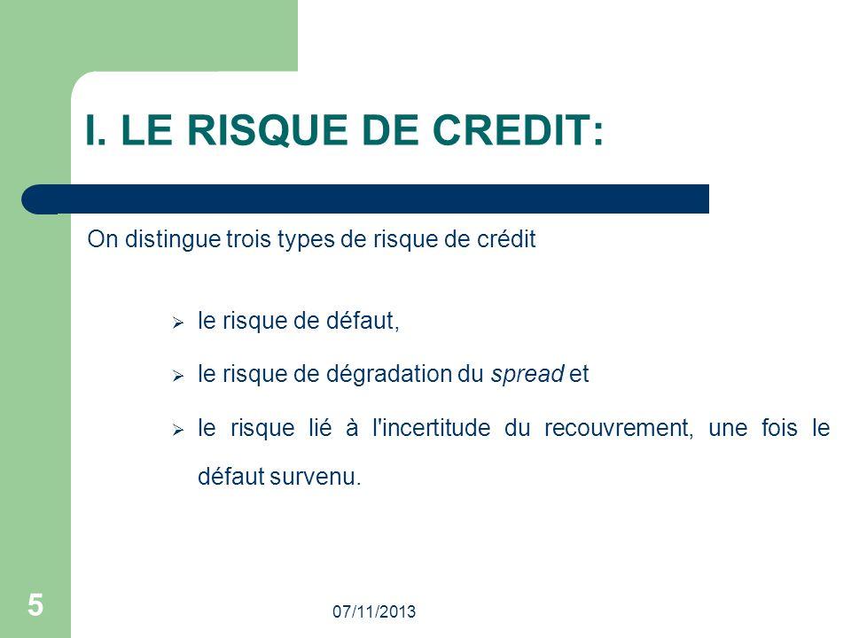 07/11/2013 5 I. LE RISQUE DE CREDIT: On distingue trois types de risque de crédit le risque de défaut, le risque de dégradation du spread et le risque