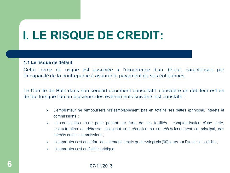 07/11/2013 6 I. LE RISQUE DE CREDIT: 1.1 Le risque de défaut Cette forme de risque est associée à l'occurrence d'un défaut, caractérisée par l'incapac