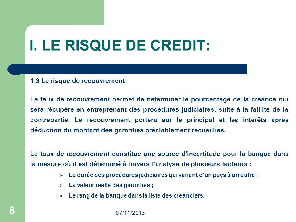 07/11/2013 8 I. LE RISQUE DE CREDIT: 1.3 Le risque de recouvrement Le taux de recouvrement permet de déterminer le pourcentage de la créance qui sera
