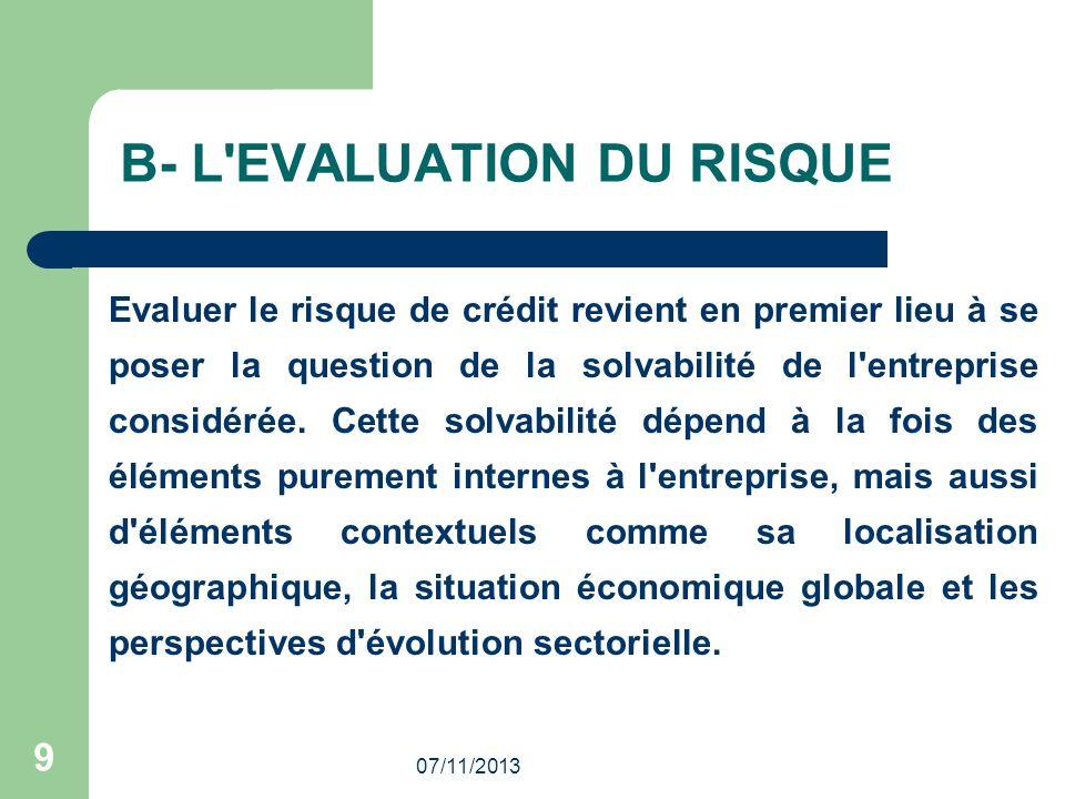 07/11/2013 9 B- L'EVALUATION DU RISQUE Evaluer le risque de crédit revient en premier lieu à se poser la question de la solvabilité de l'entreprise co