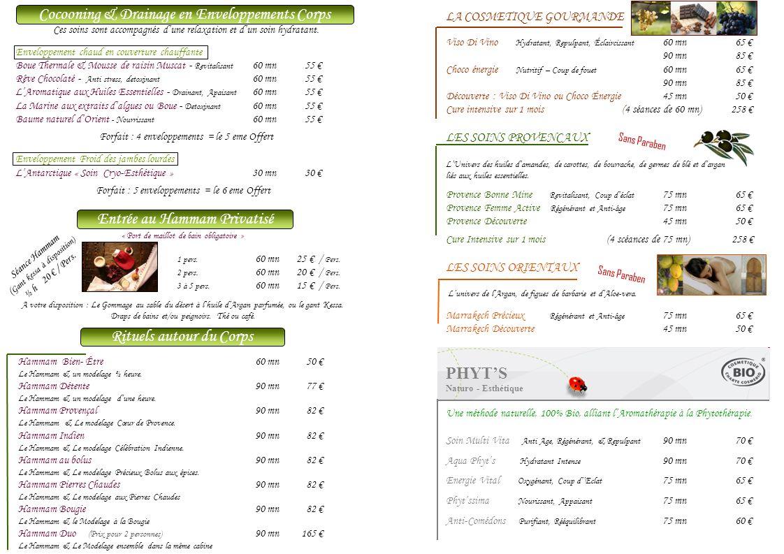 LA COSMETIQUE GOURMANDE Viso Di Vino Hydratant, Repulpant, Éclaircissant 60 mn 65 90 mn85 Choco énergie Nutritif – Coup de fouet 60 mn65 90 mn85 Découverte : Viso Di Vino ou Choco Énergie45 mn50 Cure intensive sur 1 mois (4 séances de 60 mn) 258 LES SOINS PROVENCAUX LUnivers des huiles damandes, de carottes, de bourrache, de germes de blé et dargan liés aux huiles essentielles.