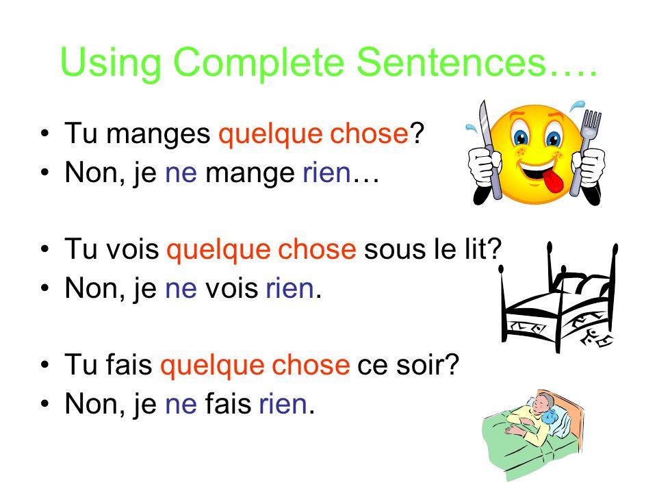 Using Complete Sentences…. Tu manges quelque chose? Non, je ne mange rien… Tu vois quelque chose sous le lit? Non, je ne vois rien. Tu fais quelque ch