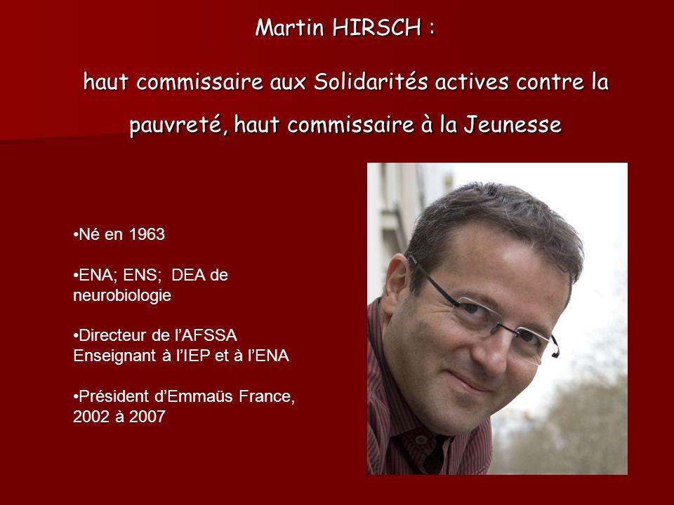 Martin HIRSCH : haut commissaire aux Solidarités actives contre la pauvreté, haut commissaire à la Jeunesse Né en 1963 ENA; ENS; DEA de neurobiologie