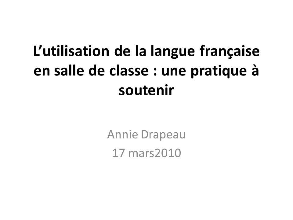 Lutilisation de la langue française en salle de classe : une pratique à soutenir Annie Drapeau 17 mars2010