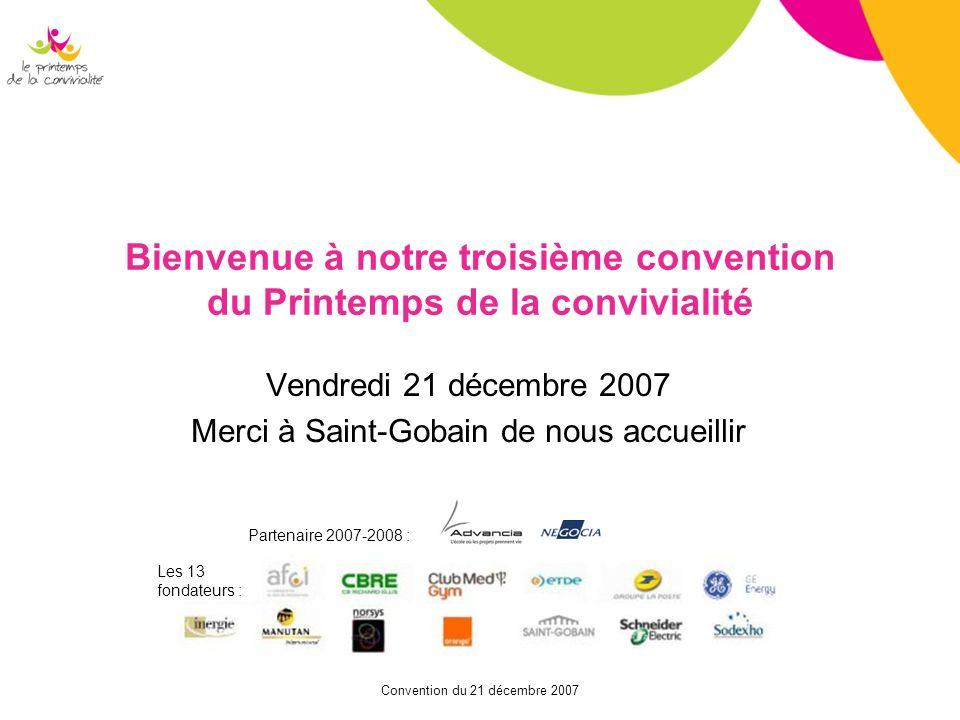 Convention du 21 décembre 2007 Bienvenue à notre troisième convention du Printemps de la convivialité Vendredi 21 décembre 2007 Merci à Saint-Gobain d