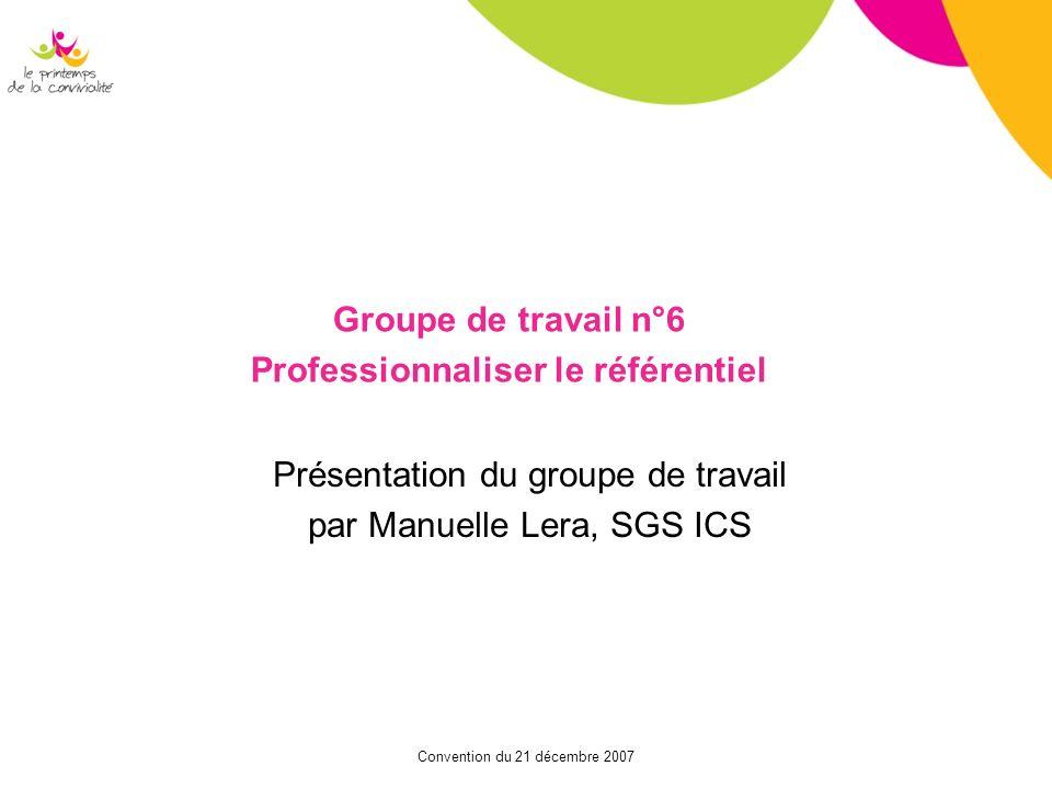 Convention du 21 décembre 2007 Groupe de travail n°6 Professionnaliser le référentiel Présentation du groupe de travail par Manuelle Lera, SGS ICS