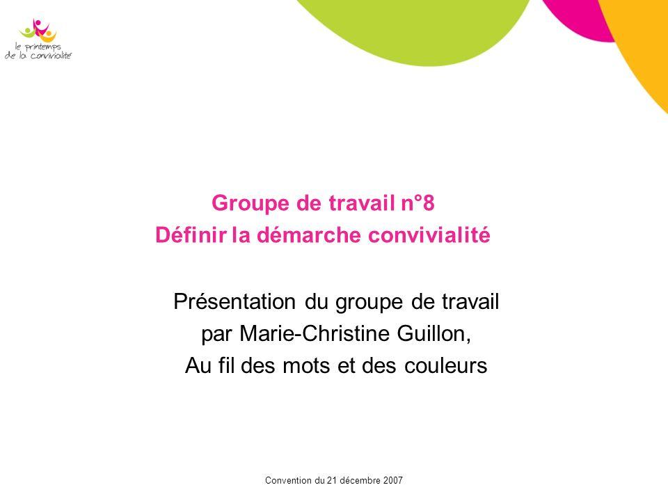 Convention du 21 décembre 2007 Groupe de travail n°8 Définir la démarche convivialité Présentation du groupe de travail par Marie-Christine Guillon, A