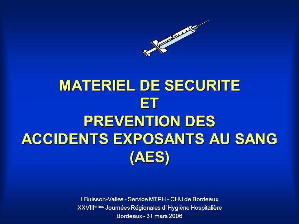 MATERIEL DE SECURITE ET PREVENTION DES ACCIDENTS EXPOSANTS AU SANG (AES) I.Buisson-Vallès - Service MTPH - CHU de Bordeaux XXVIII èmes Journées Région