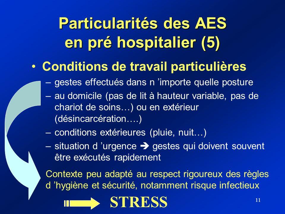 11 Particularités des AES en pré hospitalier (5) Conditions de travail particulières –gestes effectués dans n importe quelle posture –au domicile (pas