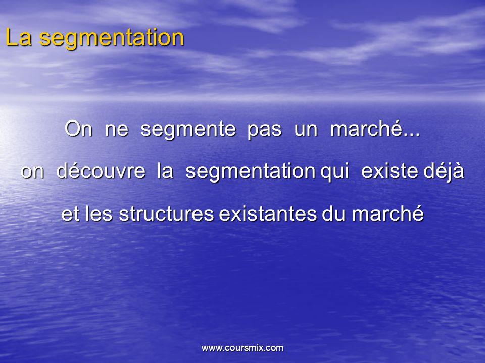 www.coursmix.com La segmentation On ne segmente pas un marché... on découvre la segmentation qui existe déjà et les structures existantes du marché
