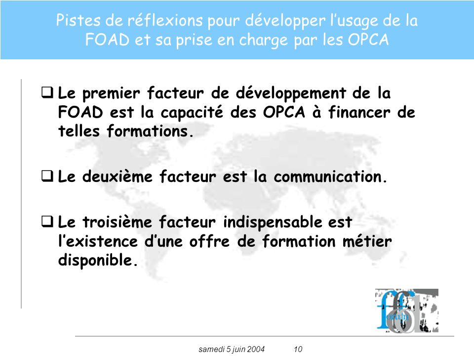 samedi 5 juin 200410 Pistes de réflexions pour développer lusage de la FOAD et sa prise en charge par les OPCA Le premier facteur de développement de la FOAD est la capacité des OPCA à financer de telles formations.