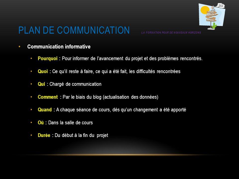 PLAN DE COMMUNICATION LA FORMATION POUR DE NOUVEAUX HORIZONS Communication informative Pourquoi : Pour informer de lavancement du projet et des problè