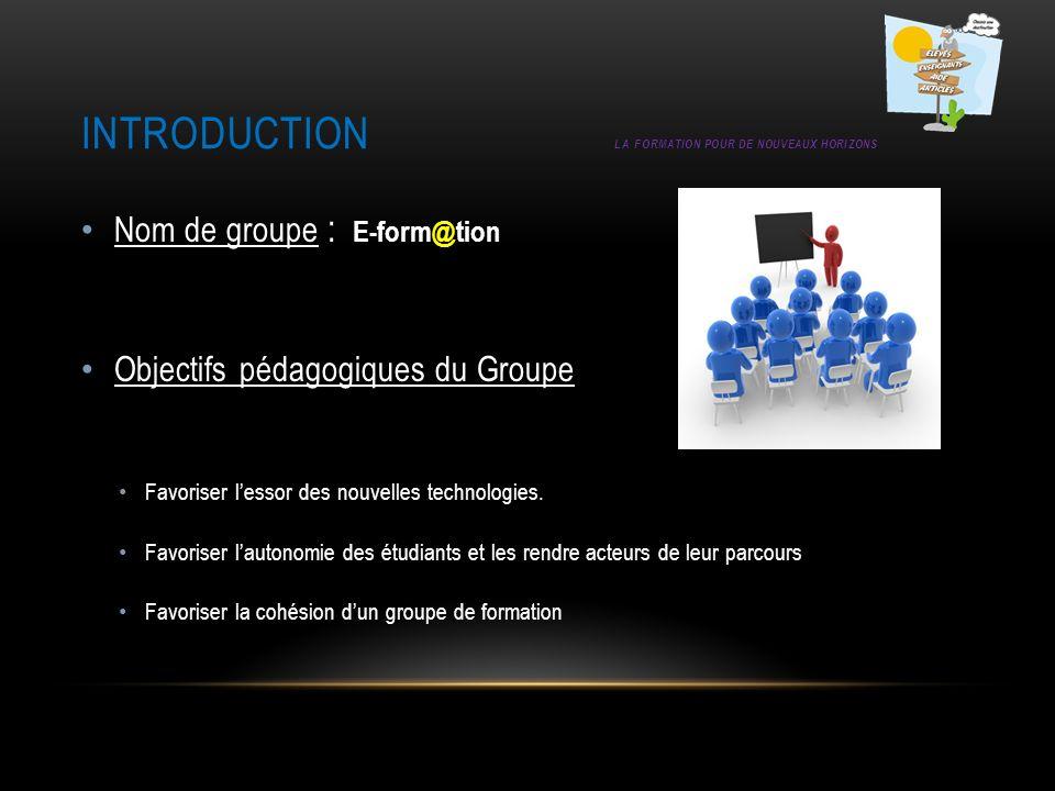 INTRODUCTION LA FORMATION POUR DE NOUVEAUX HORIZONS Nom de groupe : E-form@tion Objectifs pédagogiques du Groupe Favoriser lessor des nouvelles techno