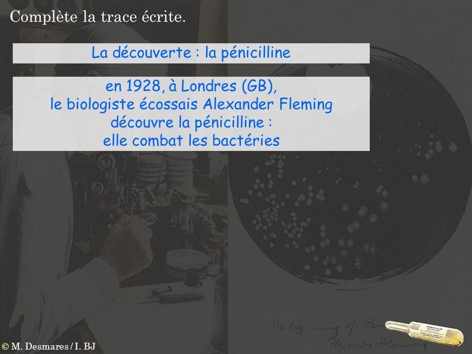Complète la trace écrite. La découverte : la pénicilline en 1928, à Londres (GB), le biologiste écossais Alexander Fleming découvre la pénicilline : e
