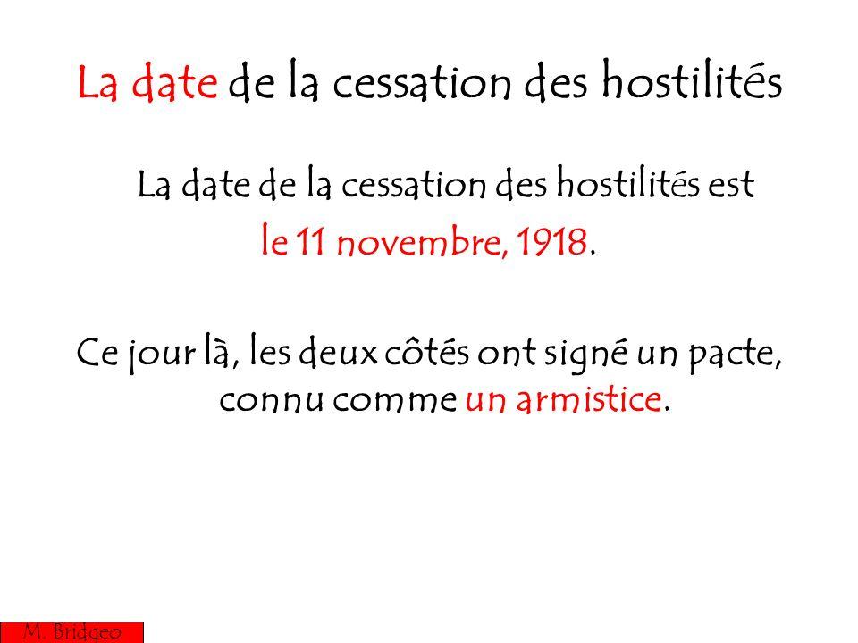 La date de la cessation des hostilit é s La date de la cessation des hostilités est le 11 novembre, 1918. Ce jour là, les deux côtés ont signé un pact