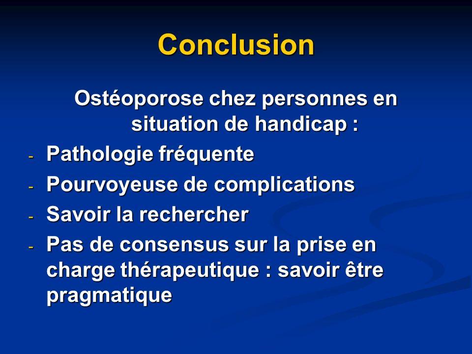 Conclusion Ostéoporose chez personnes en situation de handicap : - Pathologie fréquente - Pourvoyeuse de complications - Savoir la rechercher - Pas de