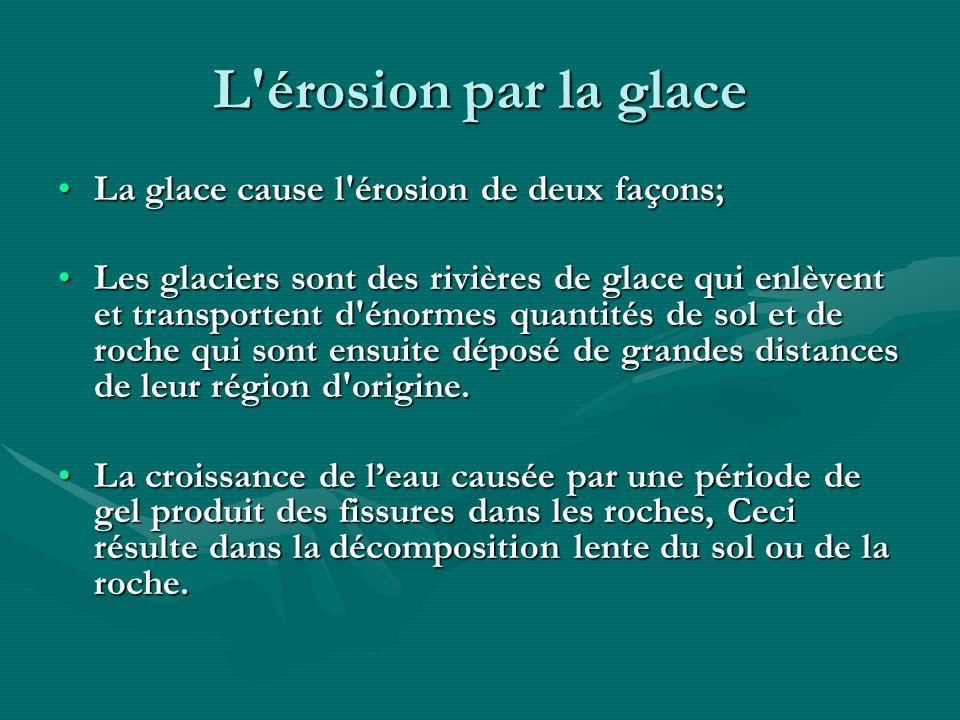 L'érosion par la glace La glace cause l'érosion de deux façons;La glace cause l'érosion de deux façons; Les glaciers sont des rivières de glace qui en