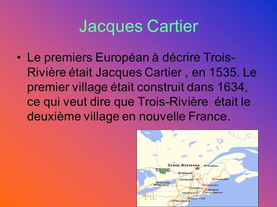 Jacques Cartier Le premiers Européan à décrire Trois- Rivière était Jacques Cartier, en 1535.