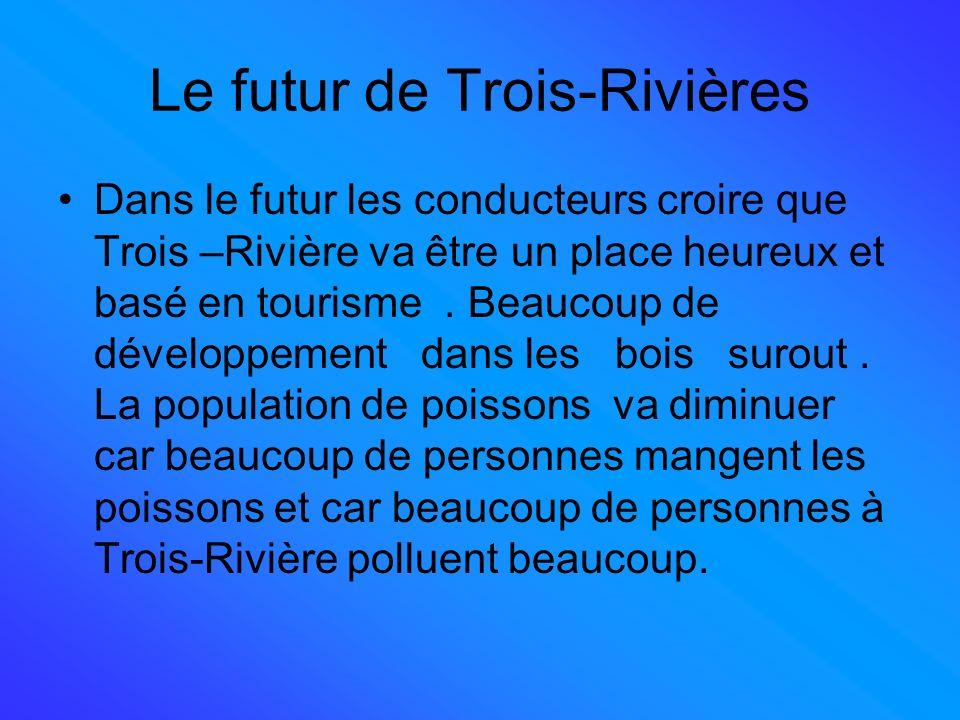 Le futur de Trois-Rivières Dans le futur les conducteurs croire que Trois –Rivière va être un place heureux et basé en tourisme.