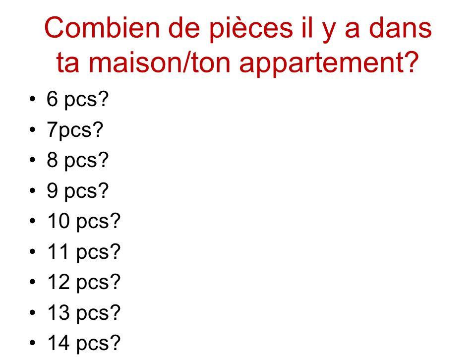 Combien de pièces il y a dans ta maison/ton appartement? 6 pcs? 7pcs? 8 pcs? 9 pcs? 10 pcs? 11 pcs? 12 pcs? 13 pcs? 14 pcs?