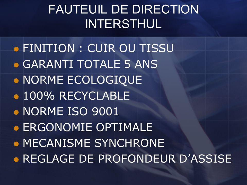 FAUTEUIL DE DIRECTION INTERSTHUL FINITION : CUIR OU TISSU GARANTI TOTALE 5 ANS NORME ECOLOGIQUE 100% RECYCLABLE NORME ISO 9001 ERGONOMIE OPTIMALE MECA