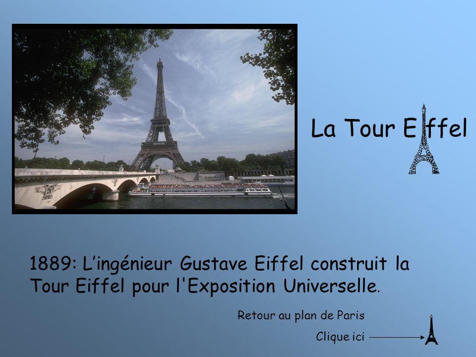 La Tour E ffel 1889: Lingénieur Gustave Eiffel construit la Tour Eiffel pour l'Exposition Universelle. Retour au plan de Paris Clique ici