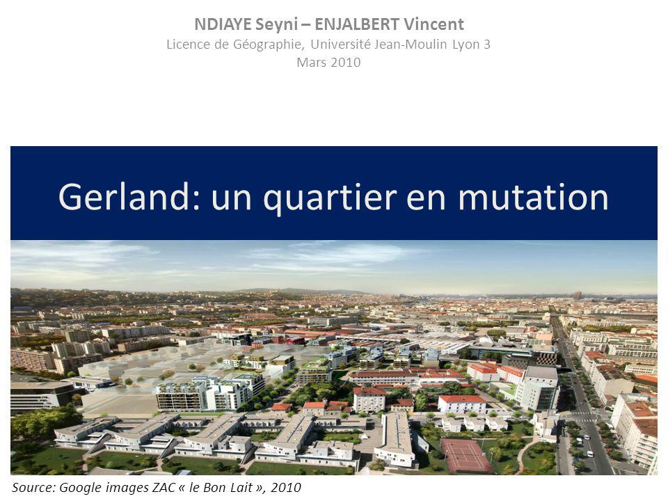 Gerland: un quartier en mutation Source: Google images ZAC « le Bon Lait », 2010 NDIAYE Seyni – ENJALBERT Vincent Licence de Géographie, Université Je