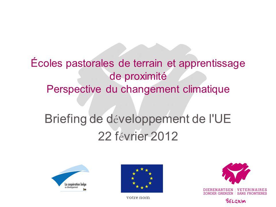 votre nom Écoles pastorales de terrain et apprentissage de proximité Perspective du changement climatique Briefing de d é veloppement de l UE 22 f é vrier 2012