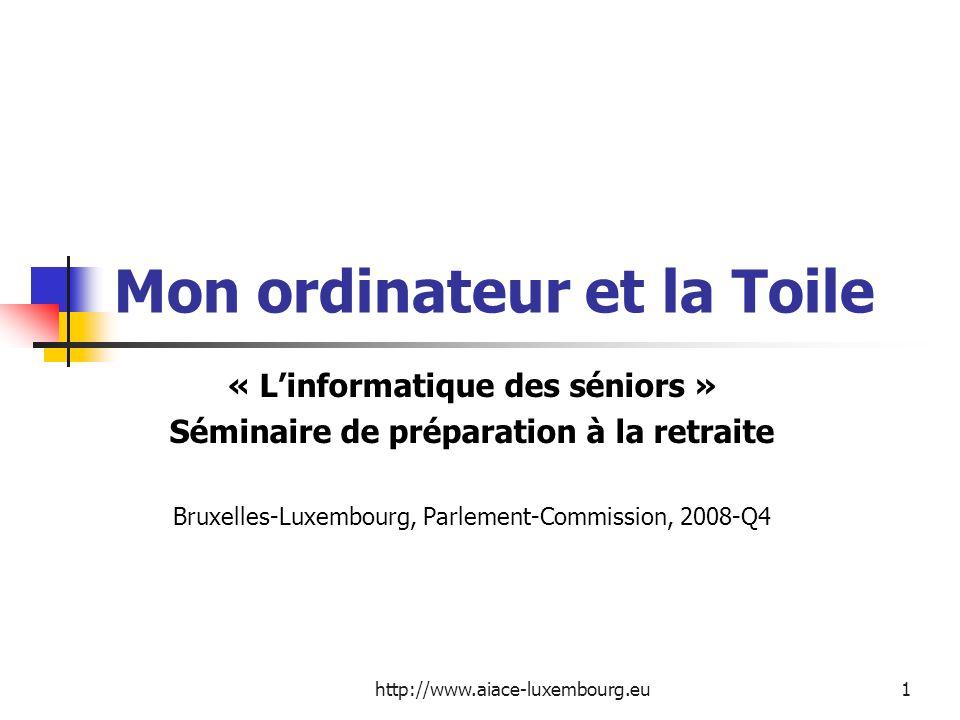 http://www.aiace-luxembourg.eu1 Mon ordinateur et la Toile « Linformatique des séniors » Séminaire de préparation à la retraite Bruxelles-Luxembourg,