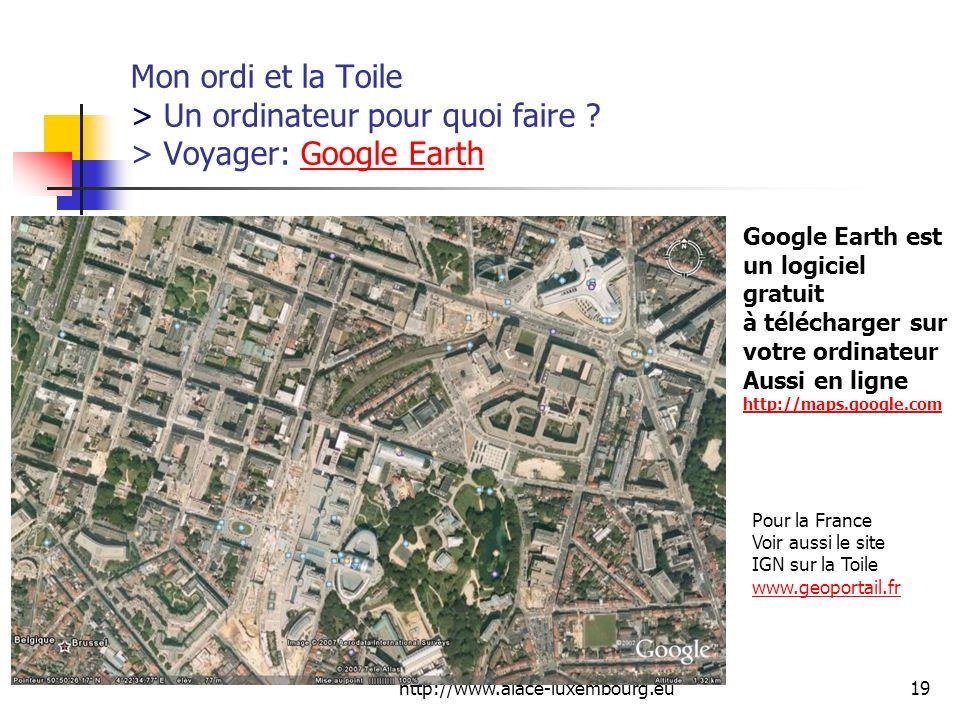 http://www.aiace-luxembourg.eu19 Mon ordi et la Toile > Un ordinateur pour quoi faire ? > Voyager: Google EarthGoogle Earth Pour la France Voir aussi