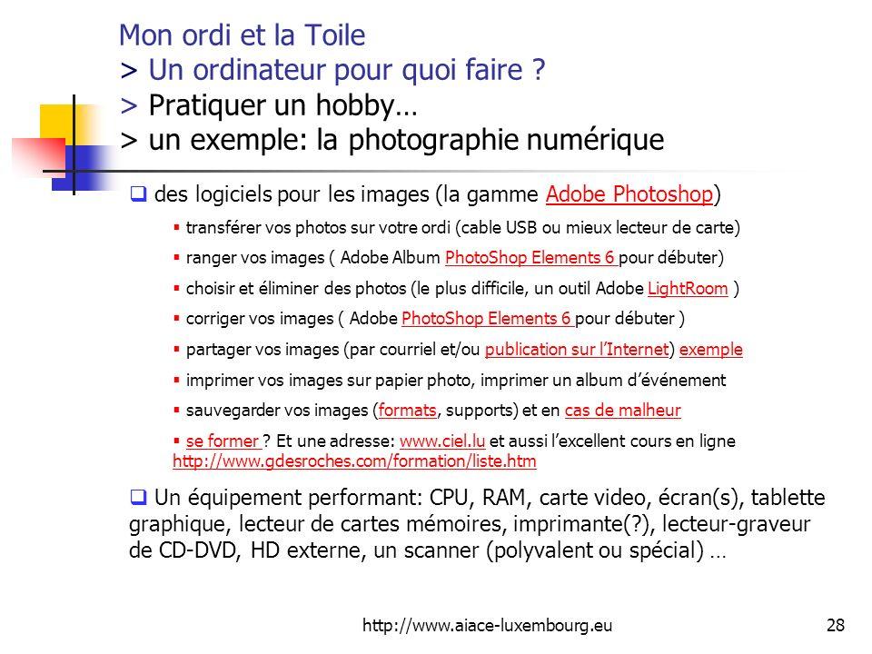 http://www.aiace-luxembourg.eu28 Mon ordi et la Toile > Un ordinateur pour quoi faire ? > Pratiquer un hobby… > un exemple: la photographie numérique