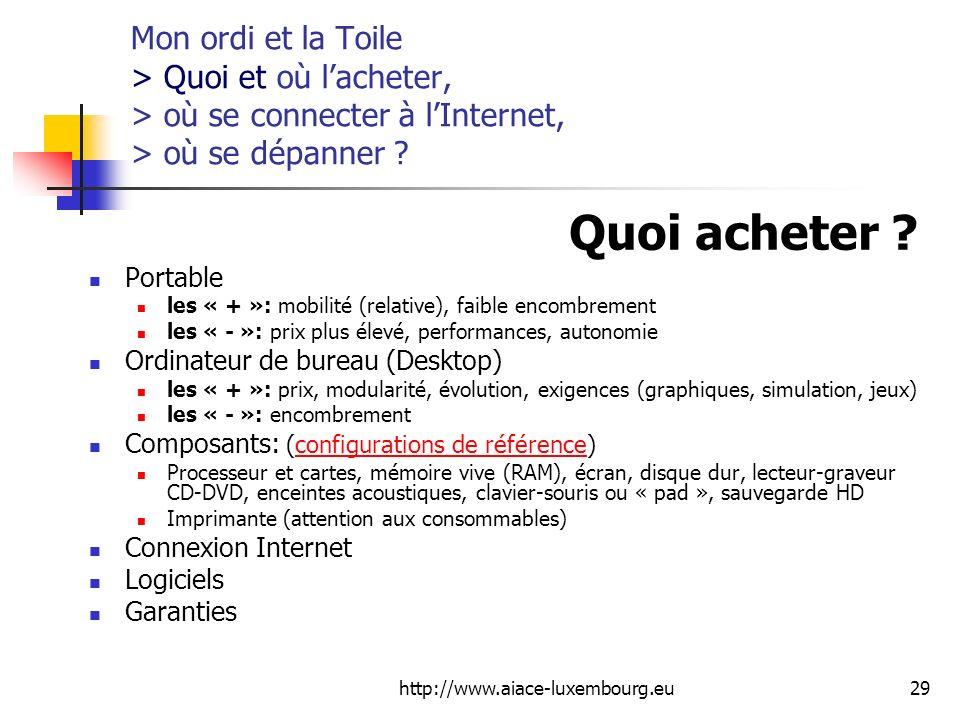 http://www.aiace-luxembourg.eu29 Mon ordi et la Toile > Quoi et où lacheter, > où se connecter à lInternet, > où se dépanner ? Quoi acheter ? Portable