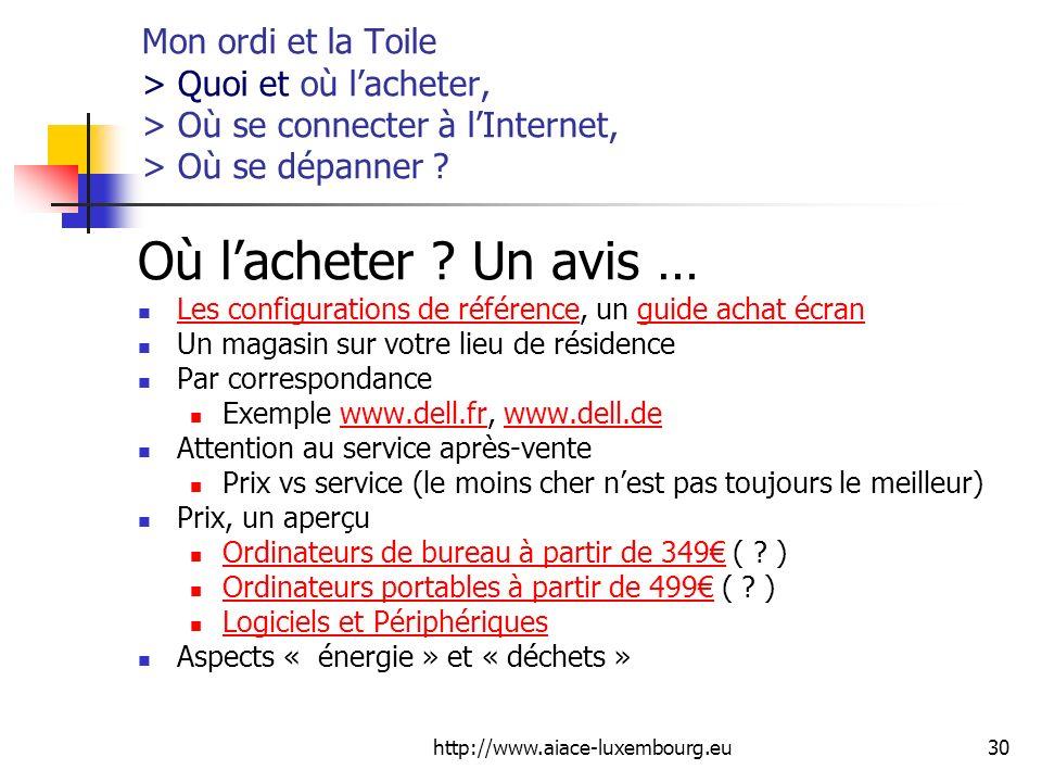 http://www.aiace-luxembourg.eu30 Mon ordi et la Toile > Quoi et où lacheter, > Où se connecter à lInternet, > Où se dépanner ? Où lacheter ? Un avis …