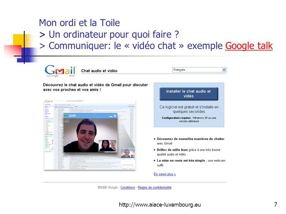 http://www.aiace-luxembourg.eu7 Mon ordi et la Toile > Un ordinateur pour quoi faire ? > Communiquer: le « vidéo chat » exemple Google talkGoogle talk