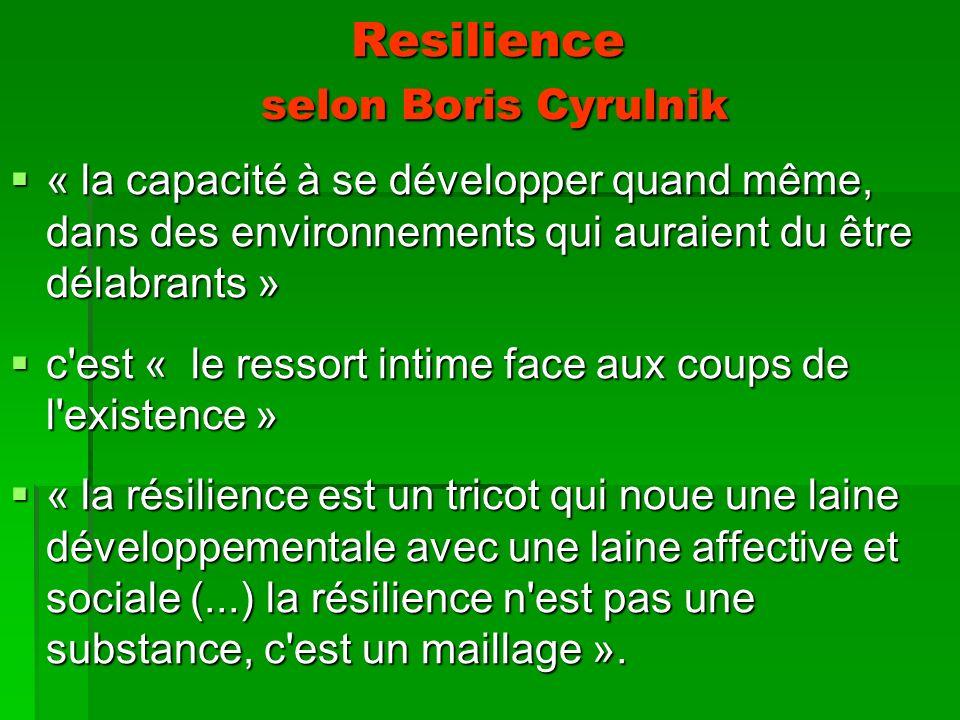 Resilience selon Boris Cyrulnik « la capacité à se développer quand même, dans des environnements qui auraient du être délabrants » « la capacité à se développer quand même, dans des environnements qui auraient du être délabrants » c est « le ressort intime face aux coups de l existence » c est « le ressort intime face aux coups de l existence » « la résilience est un tricot qui noue une laine développementale avec une laine affective et sociale (...) la résilience n est pas une substance, c est un maillage ».