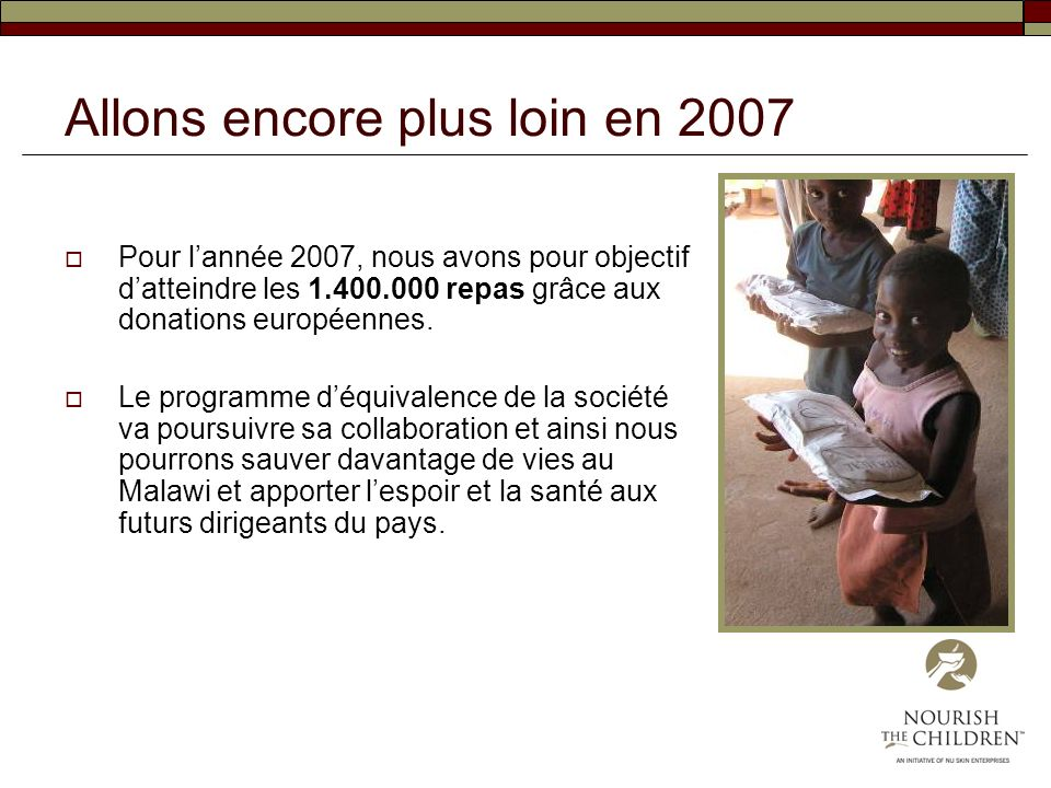 Allons encore plus loin en 2007 Pour lannée 2007, nous avons pour objectif datteindre les 1.400.000 repas grâce aux donations européennes. Le programm