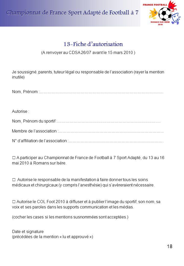 Championnat de France Sport Adapté de Football à 7 13-Fiche dautorisation (A renvoyer au CDSA 26/07 avant le 15 mars 2010 ) Je soussigné, parents, tut